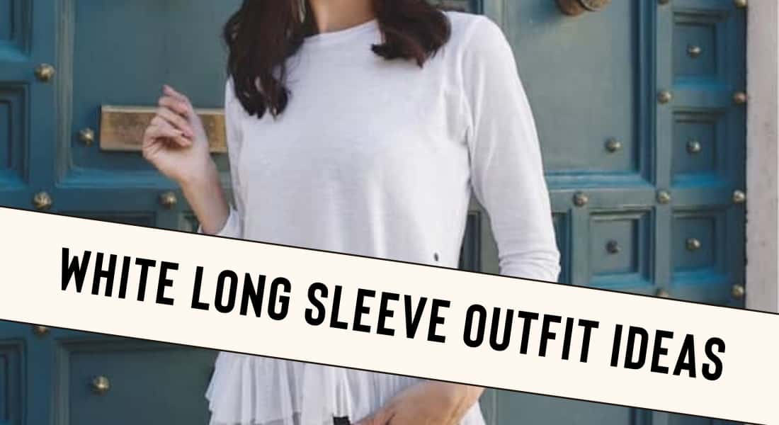 White Long Sleeve Outfit ideas